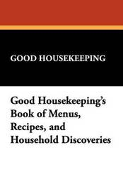 Good Housekeeping's Book of Menus, Recipes, and Household Discoveries by Housekeeping Good Housekeeping