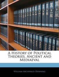 A History of Political Theories, Ancient and Mediaeval by William Archibald Dunning