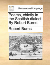 Poems, Chiefly in the Scottish Dialect. by Robert Burns. by Robert Burns