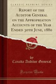 Report of the Auditor General on the Appropriation Accounts of the Year Ended 30th June, 1880 (Classic Reprint) by Canada Auditor General image