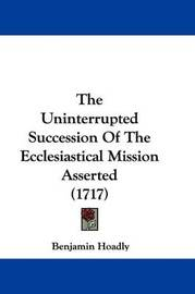 The Uninterrupted Succession of the Ecclesiastical Mission Asserted (1717) by Benjamin Hoadly