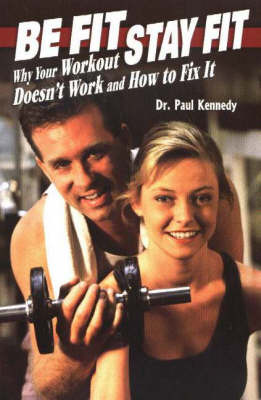 Be Fit, Stay Fit: Why Your Workout Doesn't Work and How to Fix It by Paul Kennedy image