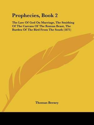 Prophecies, Book 2: The Law Of God On Marriage, The Smithing Of The Carcass Of The Roman Beast, The Burden Of The Bird From The South (1871) by Thomas Berney image
