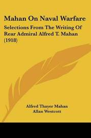 Mahan on Naval Warfare: Selections from the Writing of Rear Admiral Alfred T. Mahan (1918) by Alfred Thayer Mahan