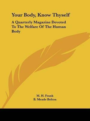 Your Body, Know Thyself: A Quarterly Magazine Devoted to the Welfare of the Human Body