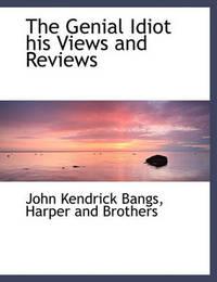 The Genial Idiot His Views and Reviews by John Kendrick Bangs