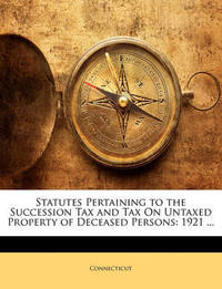 Statutes Pertaining to the Succession Tax and Tax on Untaxed Property of Deceased Persons: 1921 ... by Connecticut