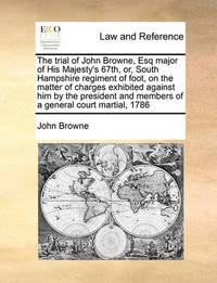 The Trial of John Browne, Esq Major of His Majesty's 67th, Or, South Hampshire Regiment of Foot, on the Matter of Charges Exhibited Against Him by the President and Members of a General Court Martial, 1786 by John Browne
