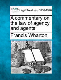 A Commentary on the Law of Agency and Agents. by Francis Wharton