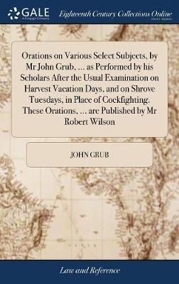 Orations on Various Select Subjects, by MR John Grub, ... as Performed by His Scholars After the Usual Examination on Harvest Vacation Days, and on Shrove Tuesdays, in Place of Cockfighting. These Orations, ... Are Published by MR Robert Wilson by John Grub image