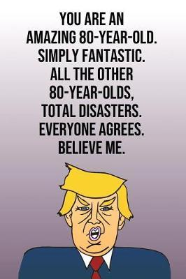 You Are An Amazing 80-Year-Old Simply Fantastic All the Other 80-Year-Olds Total Disasters Everyone Agrees Believe Me by Laugh House Press