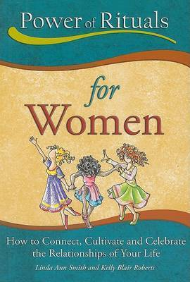 Power of Rituals for Women: How to Connect, Cultivate and Celebrate the Relationships of Your Life by Linda Ann Smith