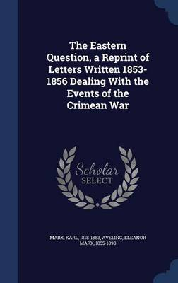 The Eastern Question, a Reprint of Letters Written 1853-1856 Dealing with the Events of the Crimean War by Karl Marx
