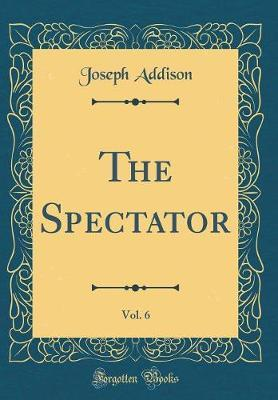 The Spectator, Vol. 6 (Classic Reprint) by Joseph Addison
