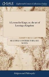 A Lesson for Kings; Or, the Art of Loosing a Kingdom by Multiple Contributors image