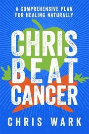 Chris Beat Cancer: A Comprehensive Plan For Healing Naturally by Christ Wark
