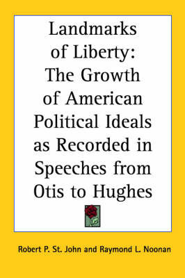 Landmarks of Liberty: The Growth of American Political Ideals as Recorded in Speeches from Otis to Hughes