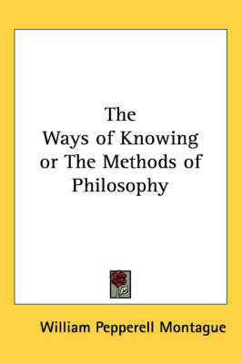 The Ways of Knowing or The Methods of Philosophy by William Pepperell Montague