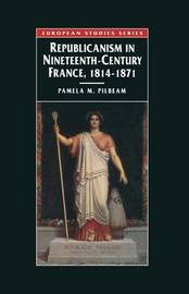 Republicanism in Nineteenth-Century France, 1814-1871 by Pamela M. Pilbeam