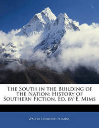The South in the Building of the Nation: History of Southern Fiction, Ed. by E. Mims by Walter Lynwood Fleming