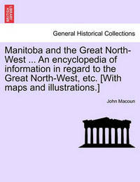 Manitoba and the Great North-West ... an Encyclopedia of Information in Regard to the Great North-West, Etc. [With Maps and Illustrations.] by John Macoun