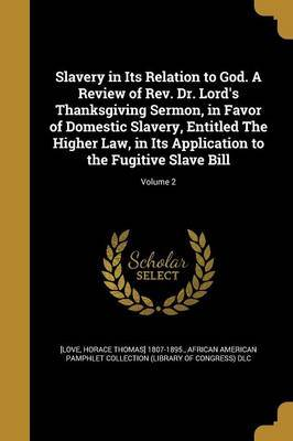 Slavery in Its Relation to God. a Review of REV. Dr. Lord's Thanksgiving Sermon, in Favor of Domestic Slavery, Entitled the Higher Law, in Its Application to the Fugitive Slave Bill; Volume 2