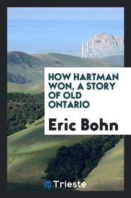 How Hartman Won, a Story of Old Ontario by Eric Bohn