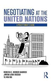 Negotiating at the United Nations by Rebecca W. Gaudiosi