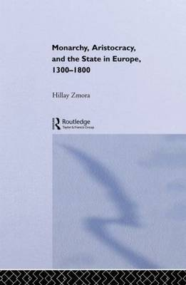 Monarchy, Aristocracy and State in Europe 1300-1800 by Hillay Zmora