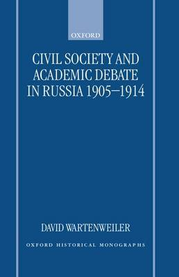 Civil Society and Academic Debate in Russia 1905-1914 by David Wartenweiler