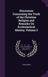 Discourses Concerning the Truth of the Christian Religion and Remarks on Ecclesiastical History, Volume 2 by John Jortin image
