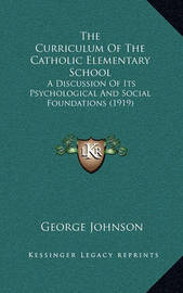 The Curriculum of the Catholic Elementary School the Curriculum of the Catholic Elementary School: A Discussion of Its Psychological and Social Foundations (19a Discussion of Its Psychological and Social Foundations (1919) 19) by George Johnson