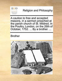 A Caution to Free and Accepted Masons, in a Sermon Preached at the Parish Church of St. Mildred, in the Poultry, London, on the 26th of October, 1752. ... by a Brother. ... by Brother