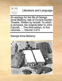 An Apology for the Life of George Anne Bellamy, Late of Covent-Garden Theatre. Written by Herself. to Which Is Annexed, Her Original Letter to John Calcraft, ... the Third Edition. in Five Volumes. ... Volume 3 of 5 by George Anne Bellamy