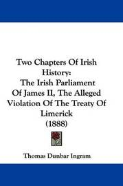 Two Chapters of Irish History: The Irish Parliament of James II, the Alleged Violation of the Treaty of Limerick (1888) by Thomas Dunbar Ingram