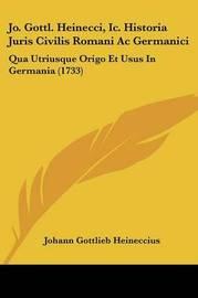 Jo. Gottl. Heinecci, IC. Historia Juris Civilis Romani AC Germanici: Qua Utriusque Origo Et Usus in Germania (1733) by Johann Gottlieb Heineccius