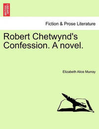 Robert Chetwynd's Confession. a Novel. by Elizabeth Murray