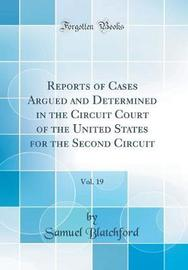 Reports of Cases Argued and Determined in the Circuit Court of the United States for the Second Circuit, Vol. 19 (Classic Reprint) by Samuel Blatchford