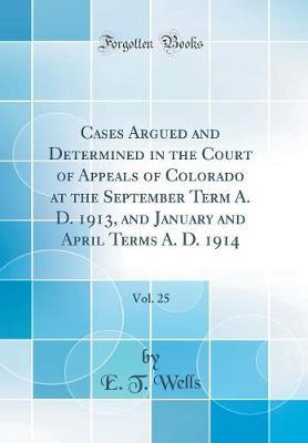 Cases Argued and Determined in the Court of Appeals of Colorado at the September Term A. D. 1913, and January and April Terms A. D. 1914, Vol. 25 (Classic Reprint) by E T Wells image