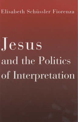 Jesus and the Politics of Interpretation by Elisabeth Schussler Fiorenza