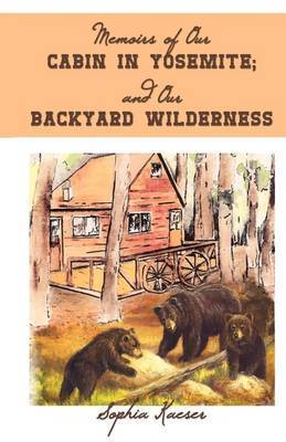 Memoirs of Our Cabin in Yosemite; And Our Backyard Wilderness by Sophia Kaeser