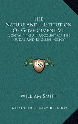 The Nature and Institution of Government V1: Containing an Account of the Feudal and English Policy by William Smith