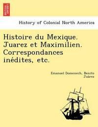 Histoire Du Mexique. Juarez Et Maximilien. Correspondances Ine Dites, Etc. by Emanuel Domenech