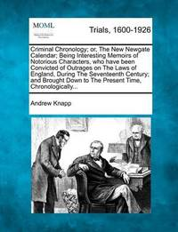 Criminal Chronology; Or, the New Newgate Calendar; Being Interesting Memoirs of Notorious Characters, Who Have Been Convicted of Outrages on the Laws of England, During the Seventeenth Century; And Brought Down to the Present Time, Chronologically... by Andrew Knapp