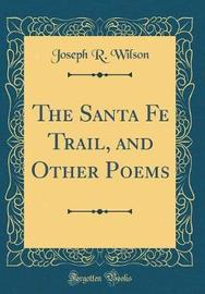 The Santa Fe Trail, and Other Poems (Classic Reprint) by Joseph R. Wilson image