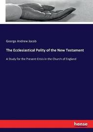 The Ecclesiastical Polity of the New Testament by George Andrew Jacob