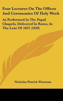 Four Lectures On The Offices And Ceremonies Of Holy Week: As Performed In The Papal Chapels, Delivered In Rome, In The Lent Of 1837 (1839) by Nicholas Patrick Wiseman image