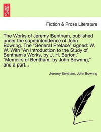 The Works of Jeremy Bentham, Published Under the Superintendence of John Bowring. the General Preface Signed by Jeremy Bentham