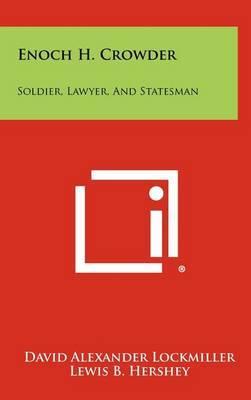 Enoch H. Crowder: Soldier, Lawyer, and Statesman by David Alexander Lockmiller