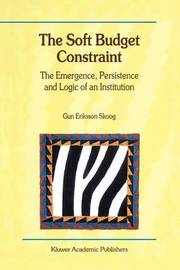 The Soft Budget Constraint - The Emergence, Persistence and Logic of an Institution by Gun Eriksson Skoog